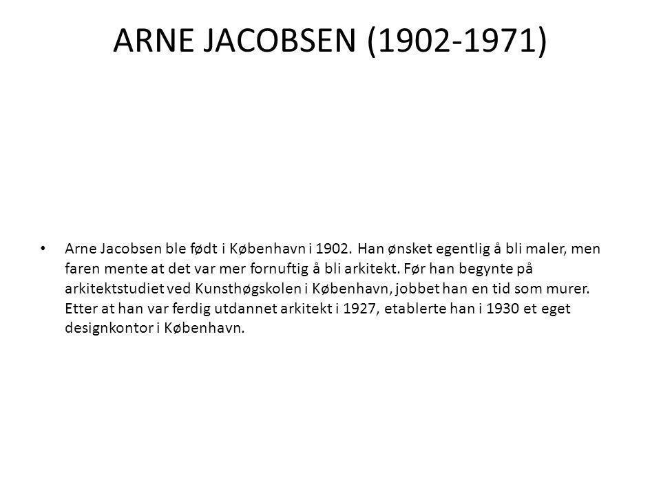 ARNE JACOBSEN (1902-1971) • Arne Jacobsen ble født i København i 1902. Han ønsket egentlig å bli maler, men faren mente at det var mer fornuftig å bli