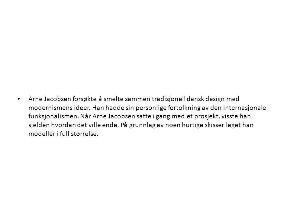 • Arne Jacobsen forsøkte å smelte sammen tradisjonell dansk design med modernismens ideer. Han hadde sin personlige fortolkning av den internasjonale