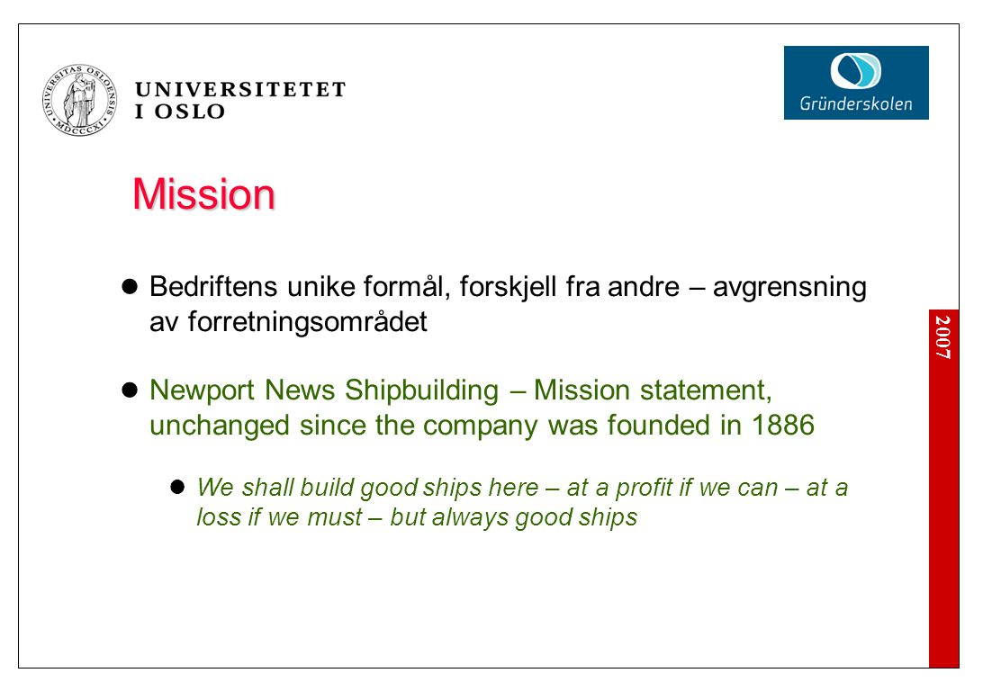 2007 Mission  Bedriftens unike formål, forskjell fra andre – avgrensning av forretningsområdet  Newport News Shipbuilding – Mission statement, unchanged since the company was founded in 1886  We shall build good ships here – at a profit if we can – at a loss if we must – but always good ships