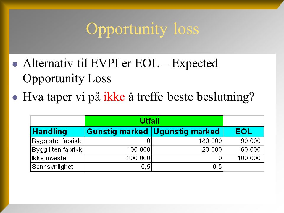 Opportunity loss  Alternativ til EVPI er EOL – Expected Opportunity Loss  Hva taper vi på ikke å treffe beste beslutning?