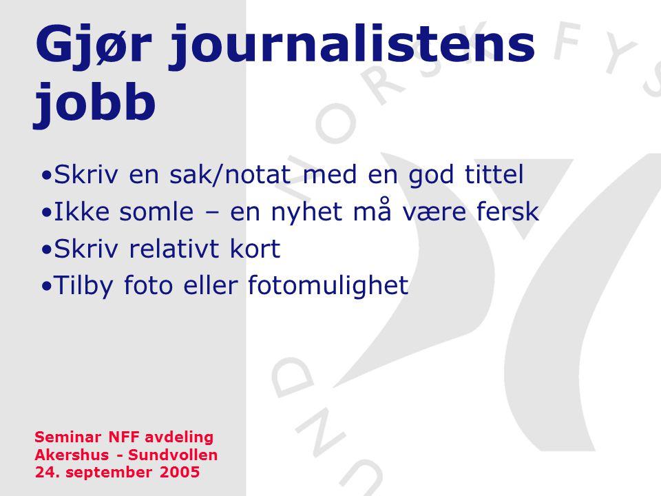 Gjør journalistens jobb •Skriv en sak/notat med en god tittel •Ikke somle – en nyhet må være fersk •Skriv relativt kort •Tilby foto eller fotomulighet Seminar NFF avdeling Akershus - Sundvollen 24.