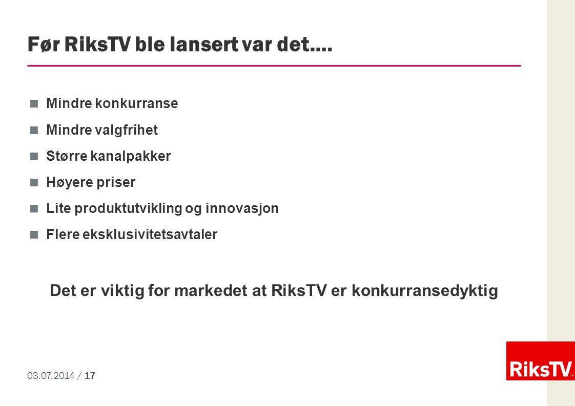 03.07.2014 / 17 Før RiksTV ble lansert var det….  Mindre konkurranse  Mindre valgfrihet  Større kanalpakker  Høyere priser  Lite produktutvikling