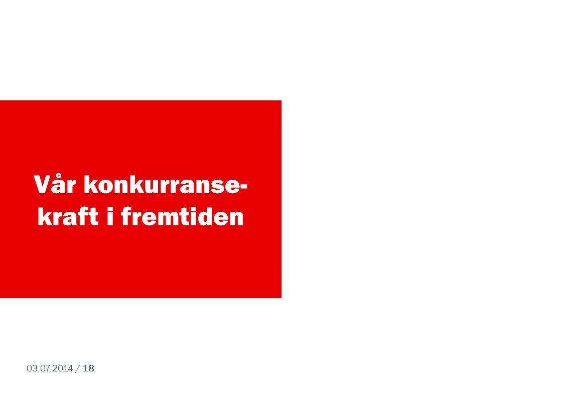 03.07.2014 / 18 Vår konkurranse- kraft i fremtiden
