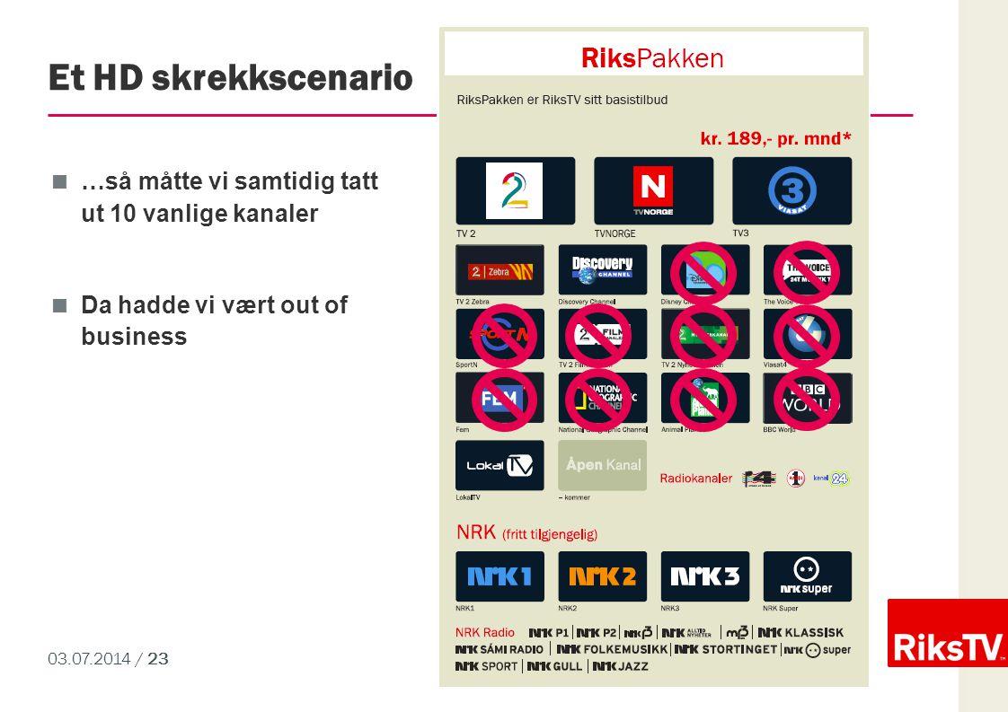 03.07.2014 / 23 Et HD skrekkscenario  …så måtte vi samtidig tatt ut 10 vanlige kanaler  Da hadde vi vært out of business