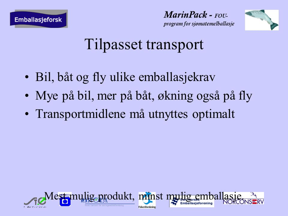 MarinPack - FOU- program for sjømatemelballasje Tilpasset transport •Bil, båt og fly ulike emballasjekrav •Mye på bil, mer på båt, økning også på fly •Transportmidlene må utnyttes optimalt Mest mulig produkt, minst mulig emballasje.