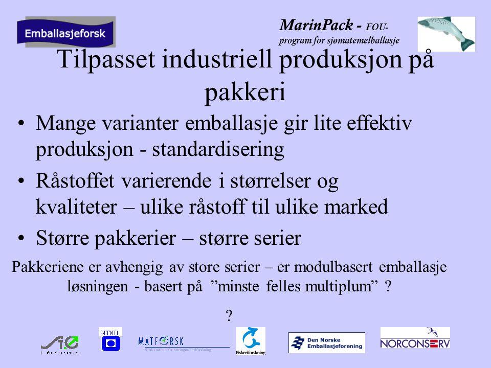 MarinPack - FOU- program for sjømatemelballasje Tilpasset industriell produksjon på pakkeri •Mange varianter emballasje gir lite effektiv produksjon - standardisering •Råstoffet varierende i størrelser og kvaliteter – ulike råstoff til ulike marked •Større pakkerier – større serier Pakkeriene er avhengig av store serier – er modulbasert emballasje løsningen - basert på minste felles multiplum .