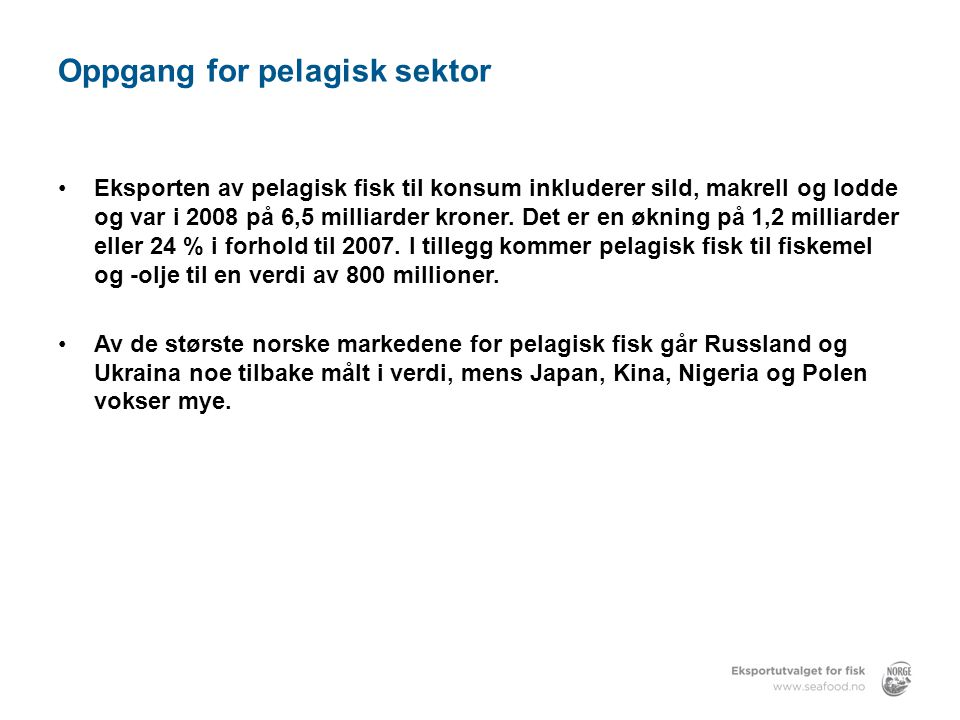 Struktur – Norsk sjømatnæring 2008 Fiskeflåte:6 798 fartøy 10 276 fiskere hovedyrke 2592 fiskere biyrke Fiskeindustri:503 bedrifter 10 400 ansatte Akvakultur:1 267 matfiskkonsesjoner 4 337 ansatte Eksport:506 eksportører 132 land Eksportverdi:39,1 milliarder kroner Kilde: EFF, SSB, Fiskeridirektoratet, NOFIMA, FKD © Eksportutvalget for Fisk AS