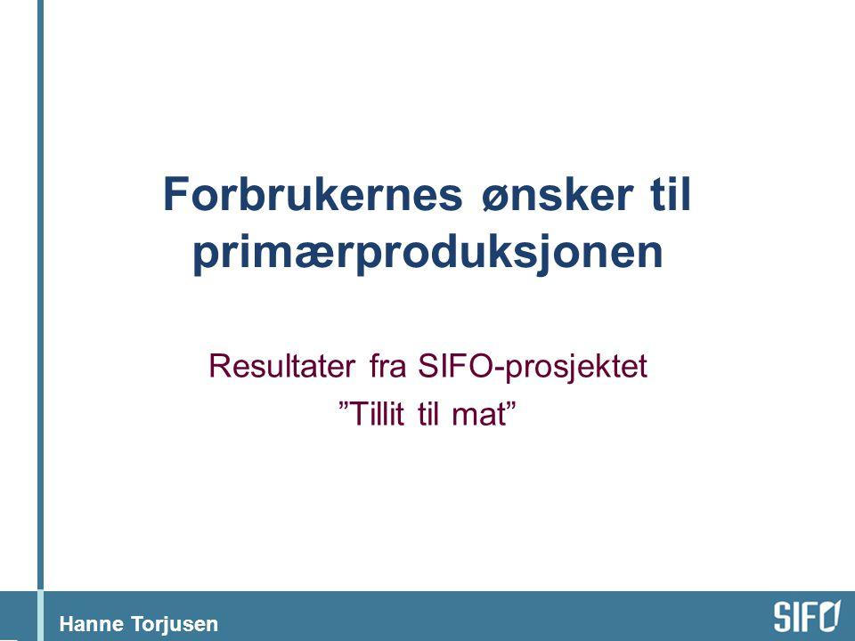 """Hanne Torjusen Forbrukernes ønsker til primærproduksjonen Resultater fra SIFO-prosjektet """"Tillit til mat"""""""