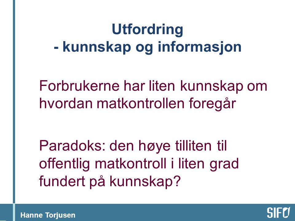 Hanne Torjusen Utfordring - kunnskap og informasjon Forbrukerne har liten kunnskap om hvordan matkontrollen foregår Paradoks: den høye tilliten til of