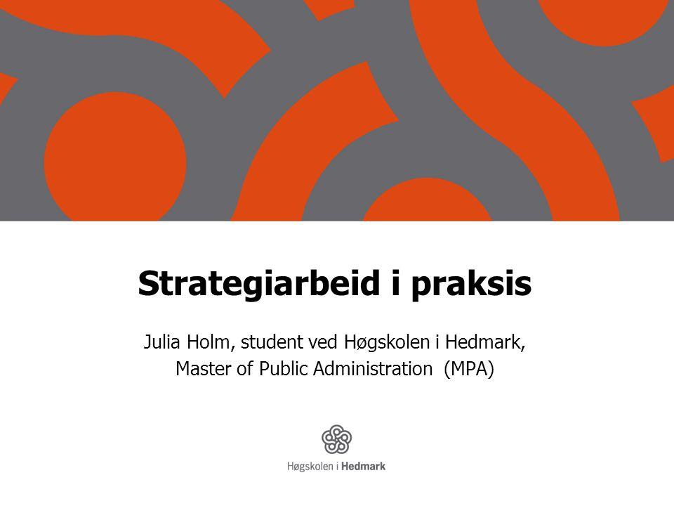 Strategiarbeid i praksis Julia Holm, student ved Høgskolen i Hedmark, Master of Public Administration (MPA)