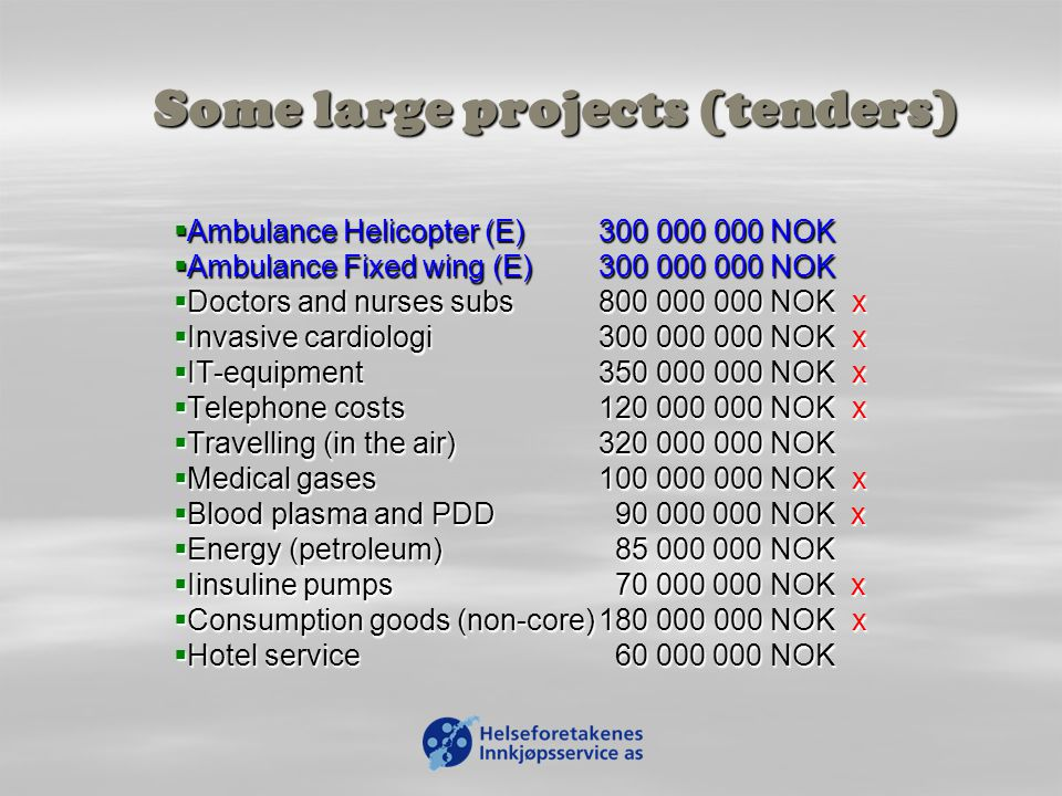 Some large projects (tenders)  Ambulance Helicopter (E)300 000 000 NOK  Ambulance Fixed wing(E)300 000 000 NOK  Doctors and nurses subs800 000 000 NOK x  Invasive cardiologi 300 000 000 NOK x  IT-equipment350 000 000 NOK x  Telephone costs120 000 000 NOK x  Travelling (in the air)320 000 000 NOK  Medical gases100 000 000 NOK x  Blood plasma and PDD 90 000 000 NOK x  Energy (petroleum) 85 000 000 NOK  Iinsuline pumps 70 000 000 NOK x  Consumption goods (non-core)180 000 000 NOK x  Hotel service 60 000 000 NOK