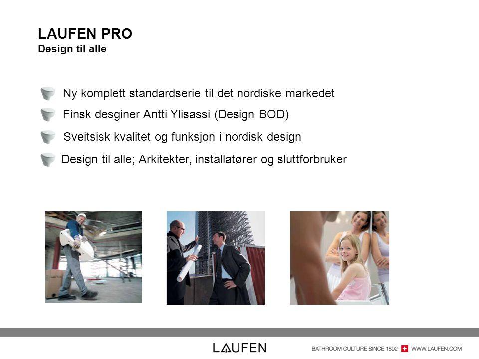 LAUFEN PRO Design til alle Ny komplett standardserie til det nordiske markedet Finsk desginer Antti Ylisassi (Design BOD) Sveitsisk kvalitet og funksjon i nordisk design Design til alle; Arkitekter, installatører og sluttforbruker