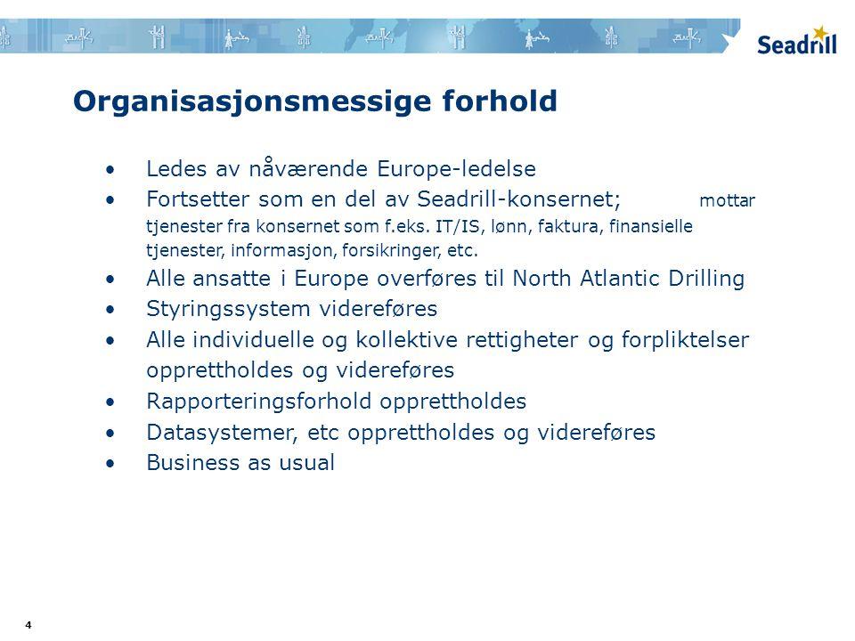 4 Organisasjonsmessige forhold •Ledes av nåværende Europe-ledelse •Fortsetter som en del av Seadrill-konsernet; mottar tjenester fra konsernet som f.eks.