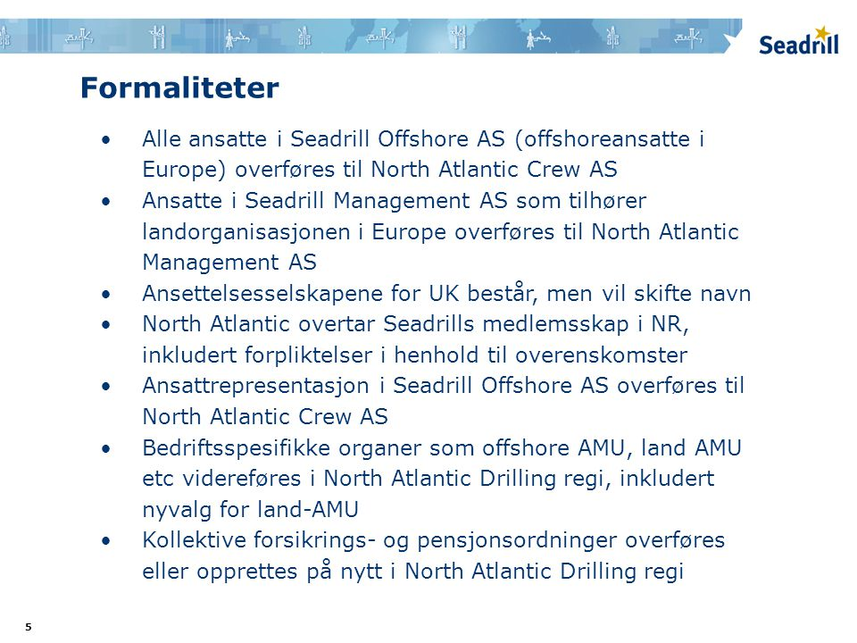 5 Formaliteter •Alle ansatte i Seadrill Offshore AS (offshoreansatte i Europe) overføres til North Atlantic Crew AS •Ansatte i Seadrill Management AS som tilhører landorganisasjonen i Europe overføres til North Atlantic Management AS •Ansettelsesselskapene for UK består, men vil skifte navn •North Atlantic overtar Seadrills medlemsskap i NR, inkludert forpliktelser i henhold til overenskomster •Ansattrepresentasjon i Seadrill Offshore AS overføres til North Atlantic Crew AS •Bedriftsspesifikke organer som offshore AMU, land AMU etc videreføres i North Atlantic Drilling regi, inkludert nyvalg for land-AMU •Kollektive forsikrings- og pensjonsordninger overføres eller opprettes på nytt i North Atlantic Drilling regi