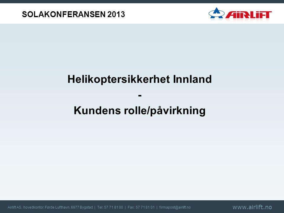 Airlift AS, hovedkontor: Førde Lufthavn, 6977 Bygstad | Tel: 57 71 81 00 | Fax: 57 71 81 01 | firmapost@airlift.no Helikoptersikkerhet Innland - Kundens rolle/påvirkning SOLAKONFERANSEN 2013