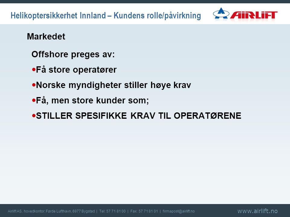 www.airlift.no Airlift AS, hovedkontor: Førde Lufthavn, 6977 Bygstad | Tel: 57 71 81 00 | Fax: 57 71 81 01 | firmapost@airlift.no Helikoptersikkerhet Innland – Kundens rolle/påvirkning Offshore preges av:  Få store operatører  Norske myndigheter stiller høye krav  Få, men store kunder som;  STILLER SPESIFIKKE KRAV TIL OPERATØRENE Markedet