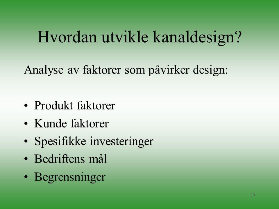 17 Hvordan utvikle kanaldesign? Analyse av faktorer som påvirker design: •Produkt faktorer •Kunde faktorer •Spesifikke investeringer •Bedriftens mål •