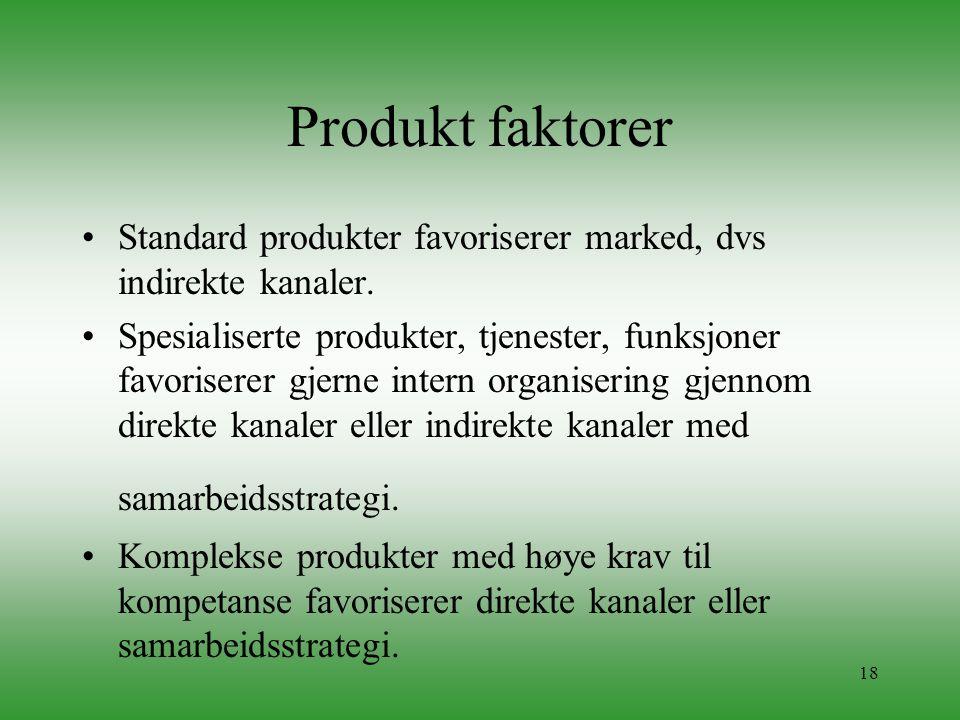18 Produkt faktorer •Standard produkter favoriserer marked, dvs indirekte kanaler. •Spesialiserte produkter, tjenester, funksjoner favoriserer gjerne