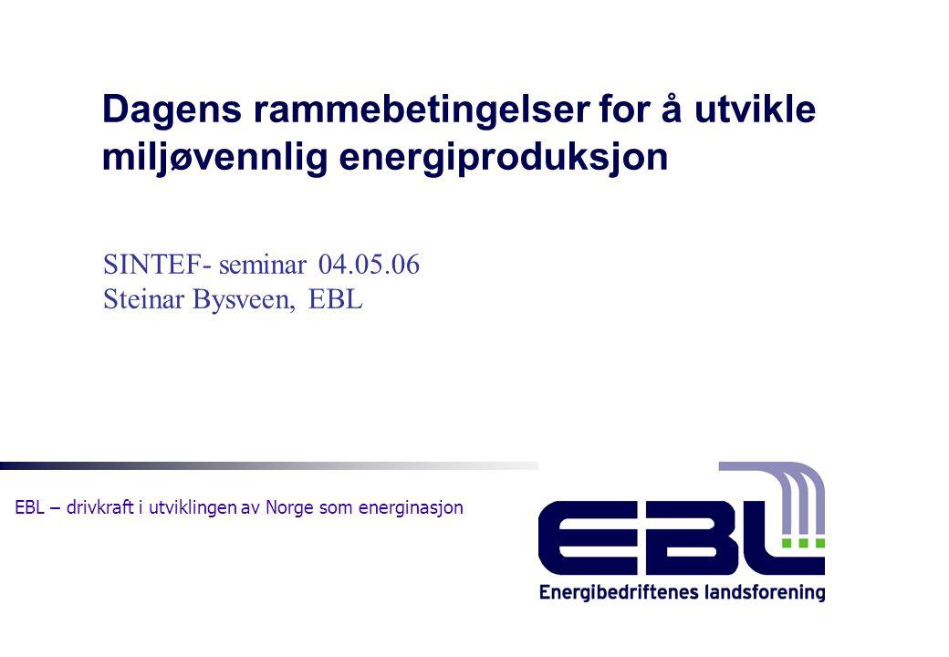 EBL – drivkraft i utviklingen av Norge som energinasjon Dagens rammebetingelser for å utvikle miljøvennlig energiproduksjon SINTEF- seminar 04.05.06 S