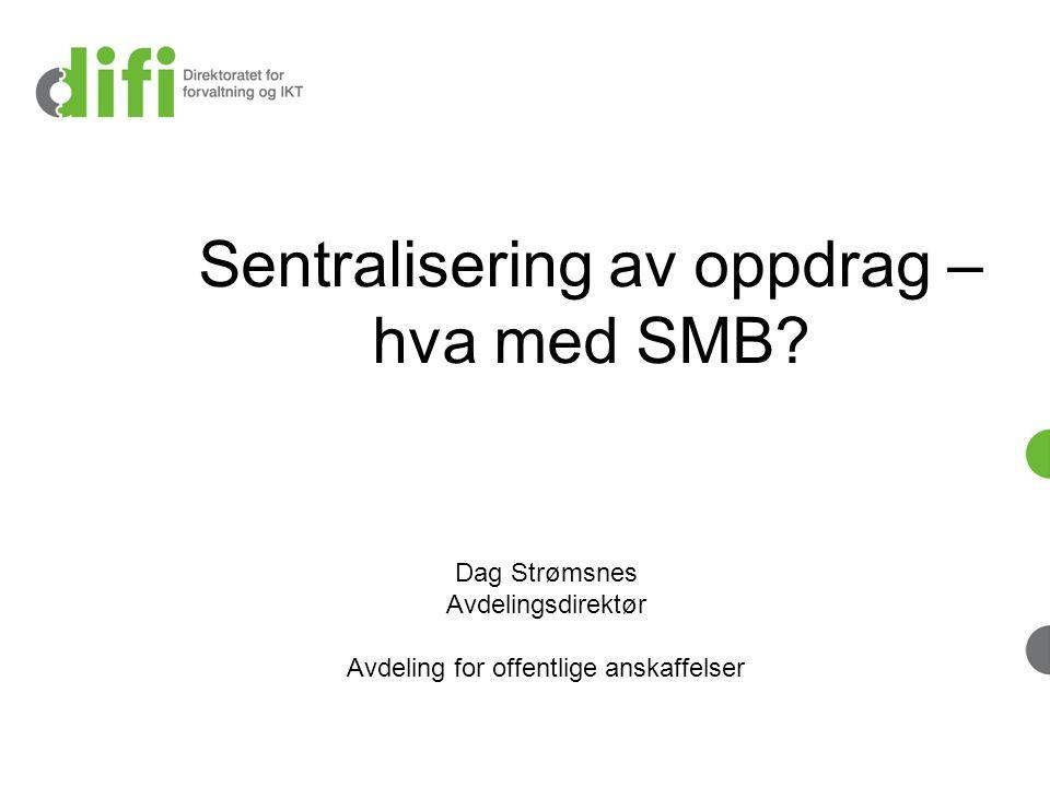 Dag Strømsnes Avdelingsdirektør Avdeling for offentlige anskaffelser Sentralisering av oppdrag – hva med SMB?
