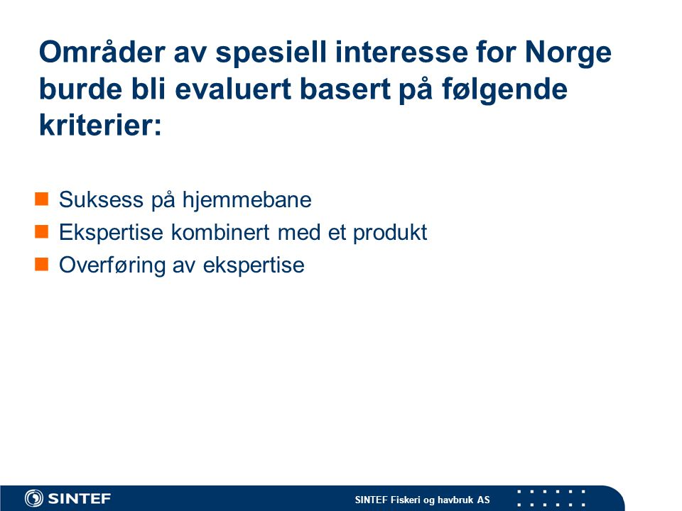SINTEF Fiskeri og havbruk AS Områder av spesiell interesse for Norge burde bli evaluert basert på følgende kriterier:  Suksess på hjemmebane  Eksper