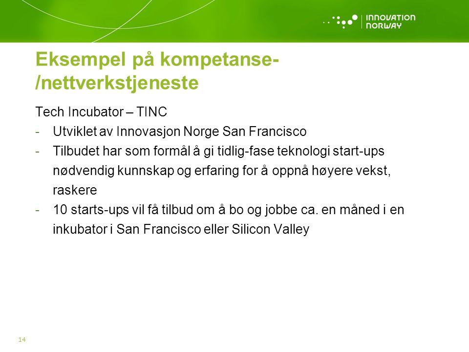 Eksempel på kompetanse- /nettverkstjeneste Tech Incubator – TINC -Utviklet av Innovasjon Norge San Francisco -Tilbudet har som formål å gi tidlig-fase teknologi start-ups nødvendig kunnskap og erfaring for å oppnå høyere vekst, raskere -10 starts-ups vil få tilbud om å bo og jobbe ca.