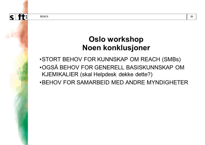 26REACH Oslo workshop Noen konklusjoner •STORT BEHOV FOR KUNNSKAP OM REACH (SMBs) •OGSÅ BEHOV FOR GENERELL BASISKUNNSKAP OM KJEMIKALIER (skal Helpdesk