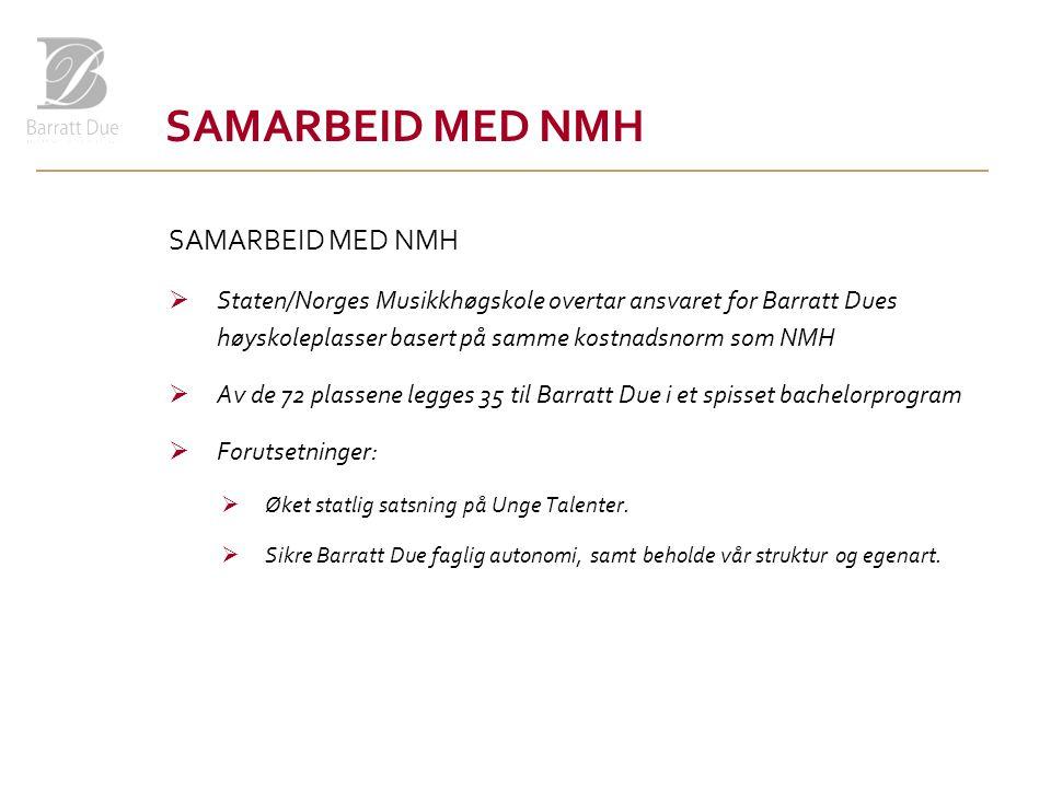 SAMARBEID MED NMH  Staten/Norges Musikkhøgskole overtar ansvaret for Barratt Dues høyskoleplasser basert på samme kostnadsnorm som NMH  Av de 72 plassene legges 35 til Barratt Due i et spisset bachelorprogram  Forutsetninger:  Øket statlig satsning på Unge Talenter.