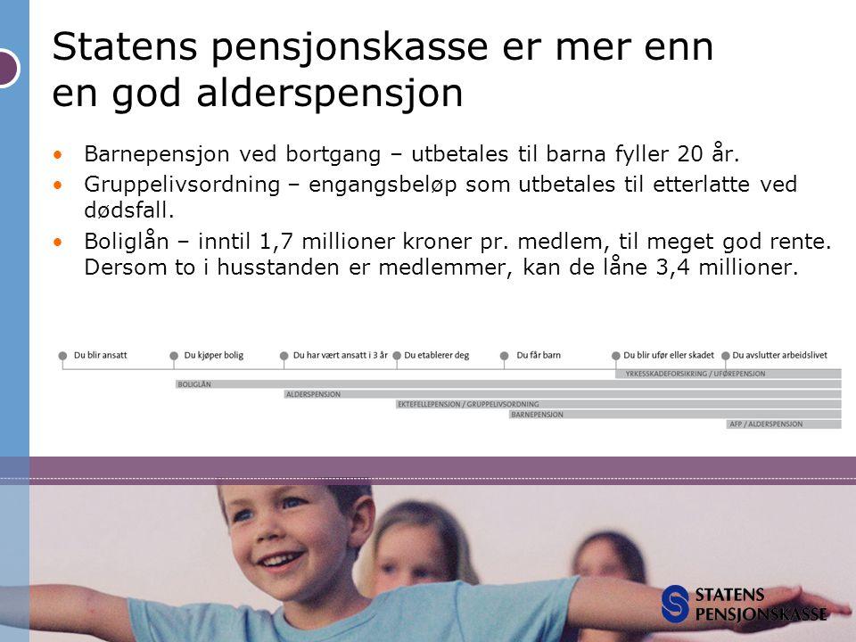 Statens pensjonskasse er mer enn en god alderspensjon •Barnepensjon ved bortgang – utbetales til barna fyller 20 år. •Gruppelivsordning – engangsbeløp