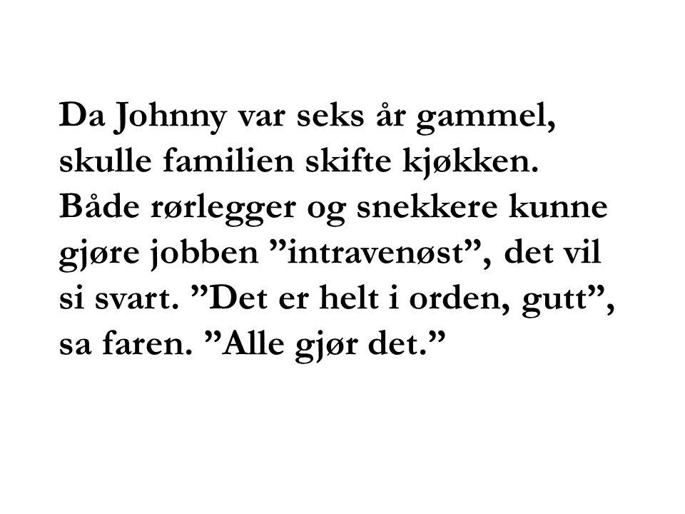 """Da Johnny var seks år gammel, skulle familien skifte kjøkken. Både rørlegger og snekkere kunne gjøre jobben """"intravenøst"""", det vil si svart. """"Det er h"""