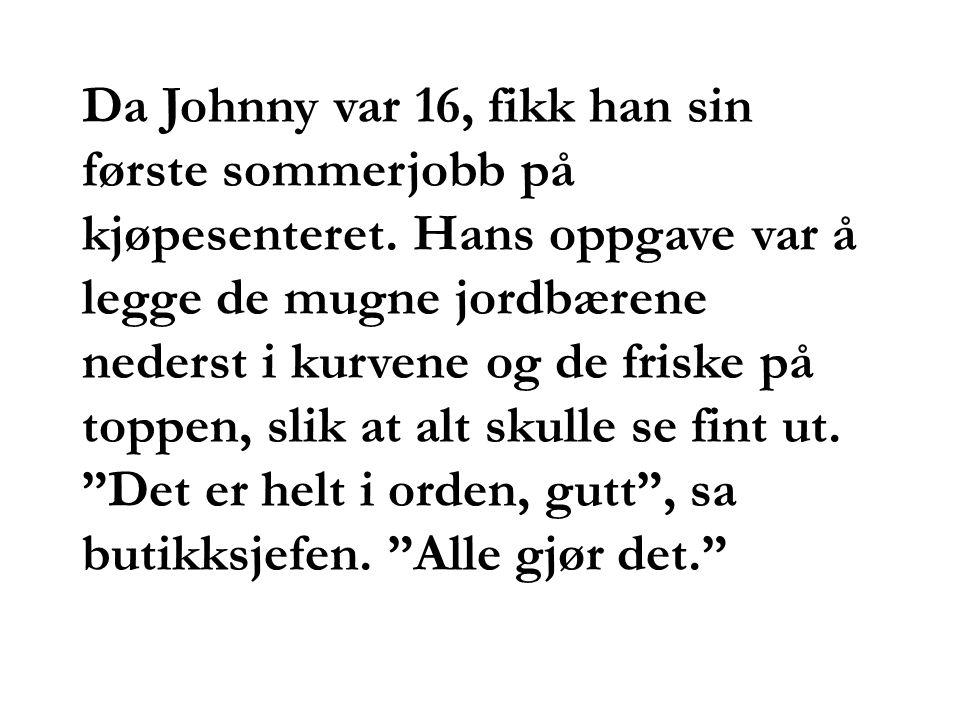Da Johnny var 16, fikk han sin første sommerjobb på kjøpesenteret. Hans oppgave var å legge de mugne jordbærene nederst i kurvene og de friske på topp