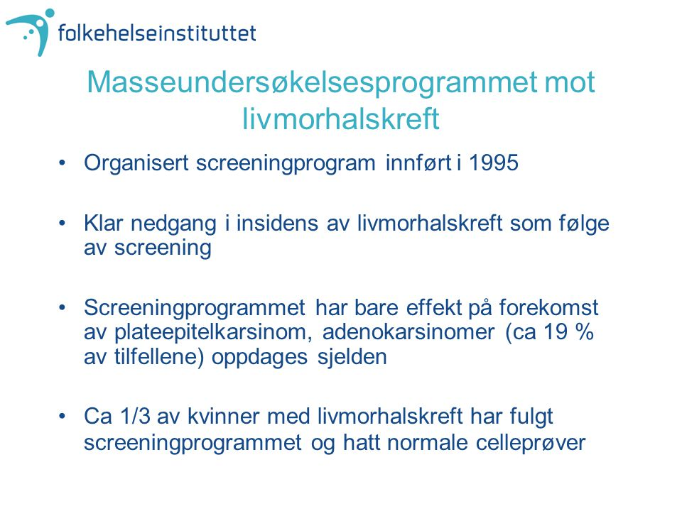 Masseundersøkelsesprogrammet mot livmorhalskreft •Organisert screeningprogram innført i 1995 •Klar nedgang i insidens av livmorhalskreft som følge av