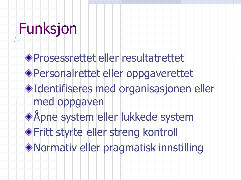 Funksjon Prosessrettet eller resultatrettet Personalrettet eller oppgaverettet Identifiseres med organisasjonen eller med oppgaven Åpne system eller l