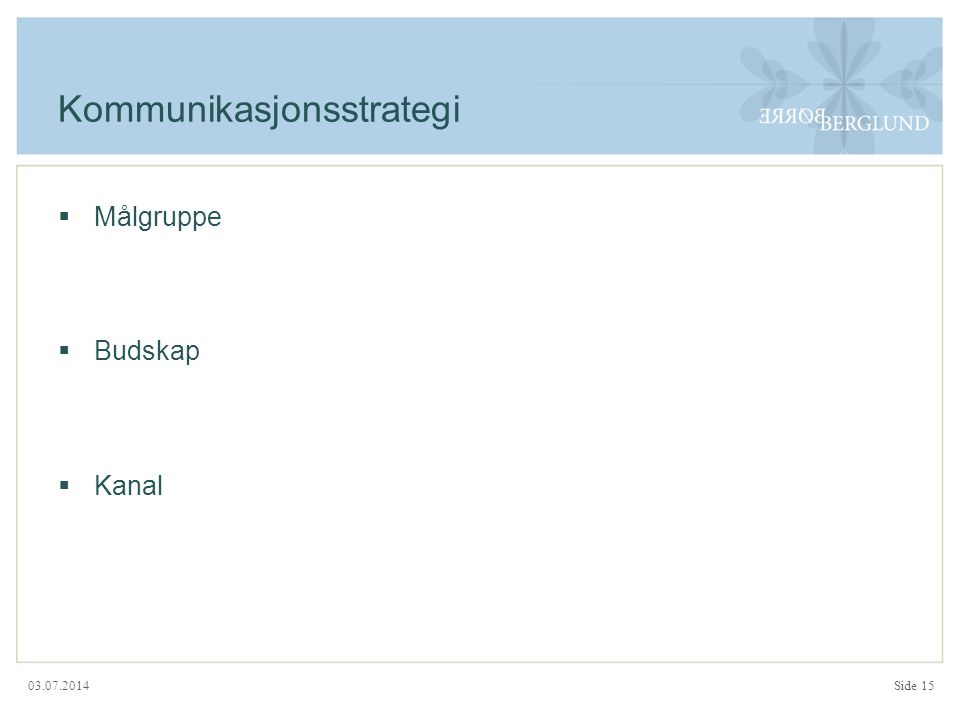 03.07.2014 Kommunikasjonsstrategi  Målgruppe  Budskap  Kanal Side 15