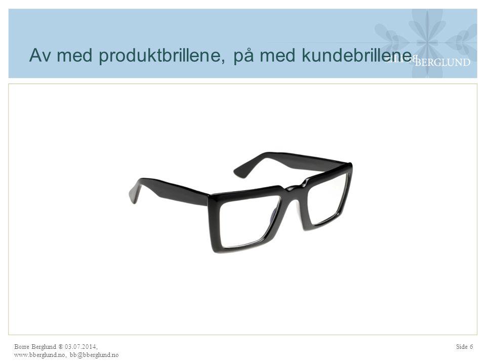 Av med produktbrillene, på med kundebrillene Børre Berglund ® 03.07.2014, www.bberglund.no, bb@bberglund.no Side 6