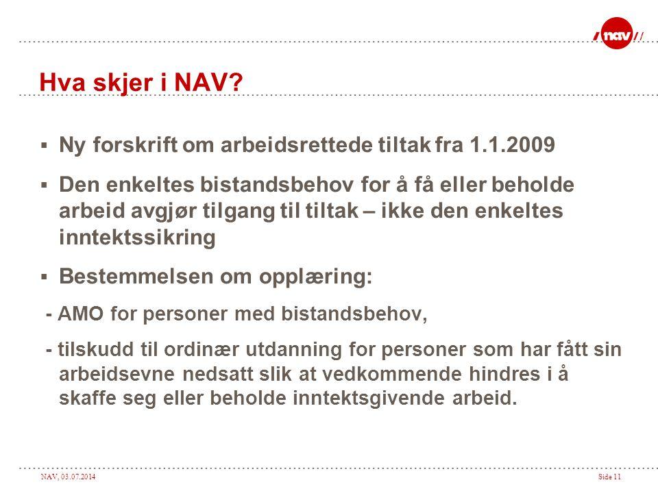 NAV, 03.07.2014Side 11 Hva skjer i NAV?  Ny forskrift om arbeidsrettede tiltak fra 1.1.2009  Den enkeltes bistandsbehov for å få eller beholde arbei