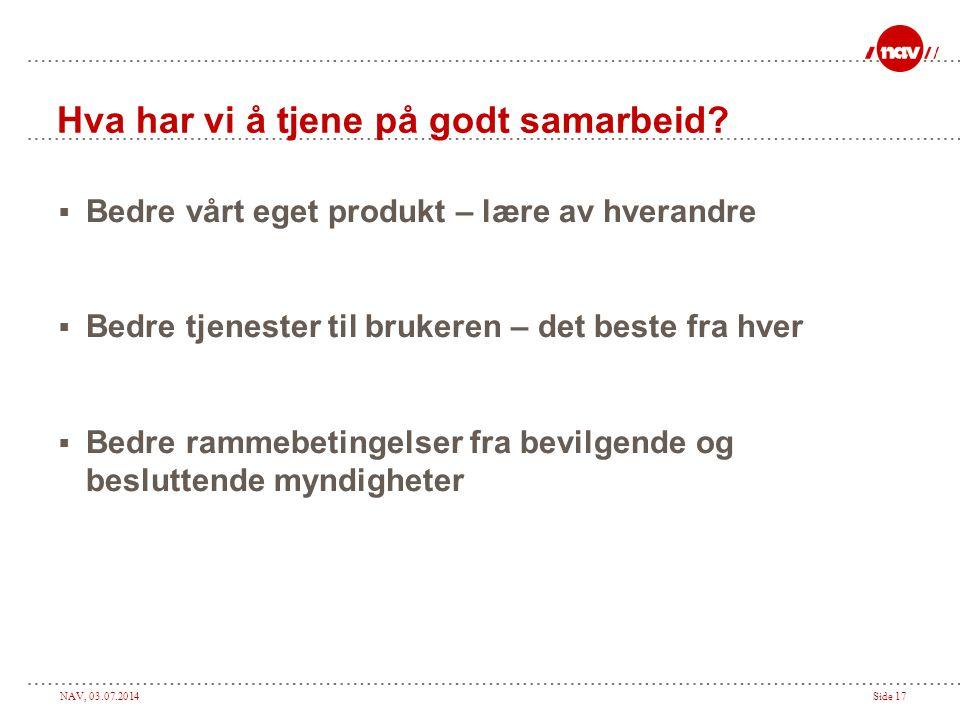 NAV, 03.07.2014Side 17 Hva har vi å tjene på godt samarbeid?  Bedre vårt eget produkt – lære av hverandre  Bedre tjenester til brukeren – det beste