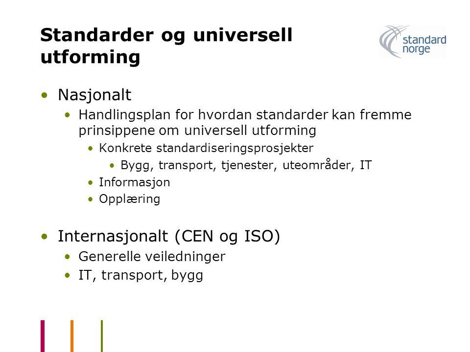 Standarder og universell utforming •Nasjonalt •Handlingsplan for hvordan standarder kan fremme prinsippene om universell utforming •Konkrete standardiseringsprosjekter •Bygg, transport, tjenester, uteområder, IT •Informasjon •Opplæring •Internasjonalt (CEN og ISO) •Generelle veiledninger •IT, transport, bygg