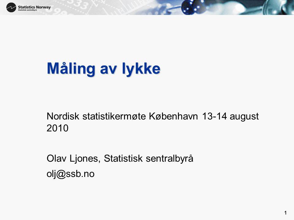 1 1 Måling av lykke Nordisk statistikermøte København 13-14 august 2010 Olav Ljones, Statistisk sentralbyrå olj@ssb.no
