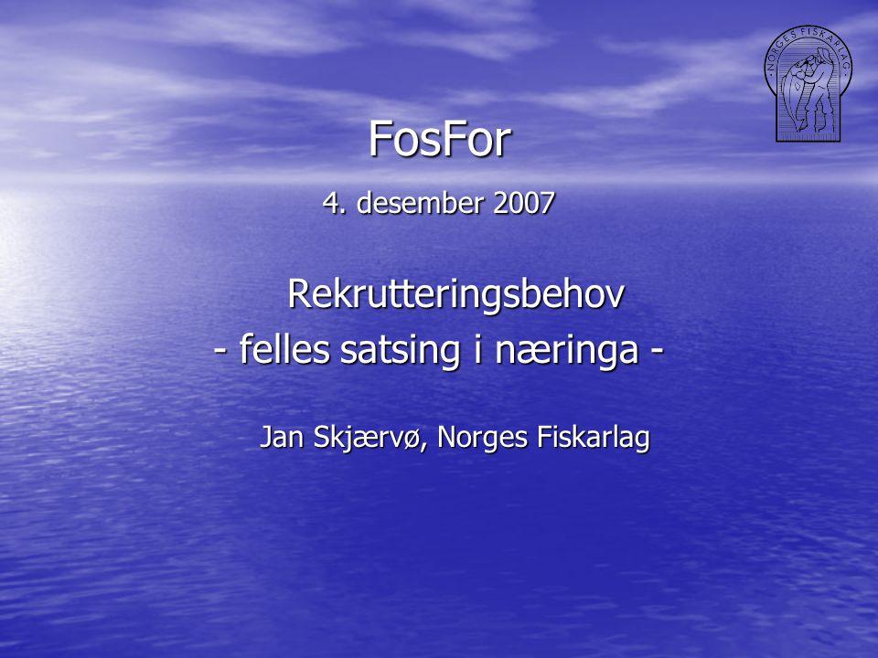 FosFor 4. desember 2007 Rekrutteringsbehov - felles satsing i næringa - Jan Skjærvø, Norges Fiskarlag