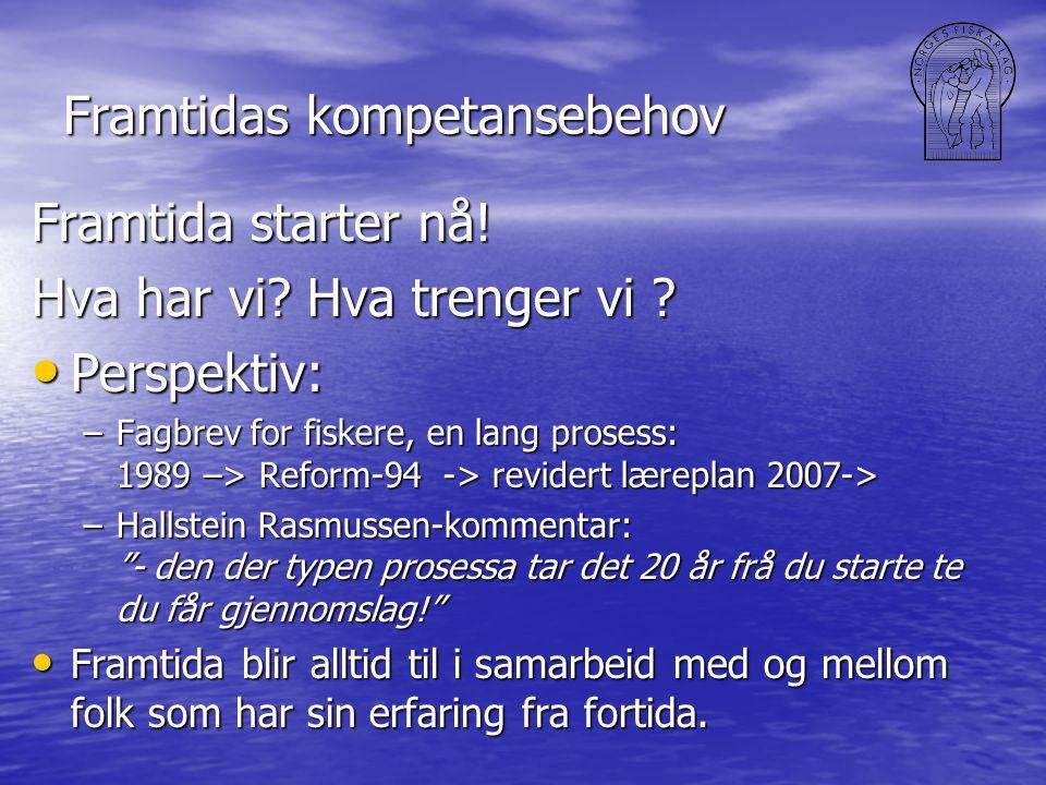 Framtidas kompetansebehov Framtida starter nå! Hva har vi? Hva trenger vi ? • Perspektiv: –Fagbrev for fiskere, en lang prosess: 1989 –> Reform-94 ->