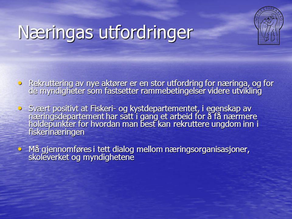 Næringas utfordringer • Rekruttering av nye aktører er en stor utfordring for næringa, og for de myndigheter som fastsetter rammebetingelser videre utvikling • Svært positivt at Fiskeri- og kystdepartementet, i egenskap av næringsdepartement har satt i gang et arbeid for å få nærmere holdepunkter for hvordan man best kan rekruttere ungdom inn i fiskerinæringen • Må gjennomføres i tett dialog mellom næringsorganisasjoner, skoleverket og myndighetene