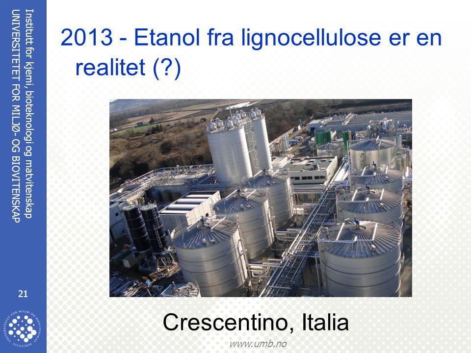 Institutt for kjemi, bioteknologi og matvitenskap 21 UNIVERSITETET FOR MILJØ- OG BIOVITENSKAP www.umb.no 2013 - Etanol fra lignocellulose er en realitet (?) Crescentino, Italia