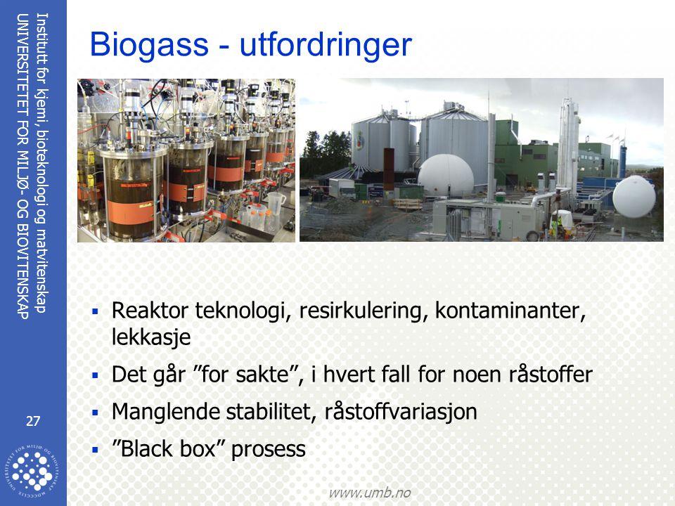 Institutt for kjemi, bioteknologi og matvitenskap 27 UNIVERSITETET FOR MILJØ- OG BIOVITENSKAP www.umb.no Biogass - utfordringer  Reaktor teknologi, resirkulering, kontaminanter, lekkasje  Det går for sakte , i hvert fall for noen råstoffer  Manglende stabilitet, råstoffvariasjon  Black box prosess