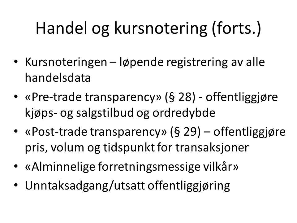 Handel og kursnotering (forts.) • Kursnoteringen – løpende registrering av alle handelsdata • «Pre-trade transparency» (§ 28) - offentliggjøre kjøps- og salgstilbud og ordredybde • «Post-trade transparency» (§ 29) – offentliggjøre pris, volum og tidspunkt for transaksjoner • «Alminnelige forretningsmessige vilkår» • Unntaksadgang/utsatt offentliggjøring