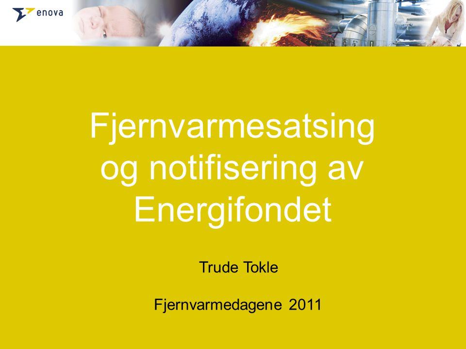 Fjernvarmesatsing og notifisering av Energifondet Trude Tokle Fjernvarmedagene 2011