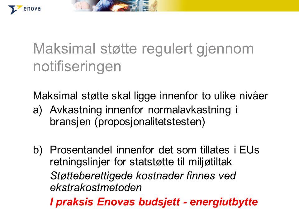 Maksimal støtte regulert gjennom notifiseringen Maksimal støtte skal ligge innenfor to ulike nivåer a)Avkastning innenfor normalavkastning i bransjen (proposjonalitetstesten) b)Prosentandel innenfor det som tillates i EUs retningslinjer for statstøtte til miljøtiltak Støtteberettigede kostnader finnes ved ekstrakostmetoden I praksis Enovas budsjett - energiutbytte