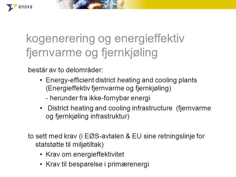 kogenerering og energieffektiv fjernvarme og fjernkjøling består av to delområder: •Energy-efficient district heating and cooling plants (Energieffektiv fjernvarme og fjernkjøling) - herunder fra ikke-fornybar energi • District heating and cooling infrastructure (fjernvarme og fjernkjøling infrastruktur) to sett med krav (i EØS-avtalen & EU sine retningslinje for statstøtte til miljøtiltak) •Krav om energieffektivitet •Krav til besparelse i primærenergi