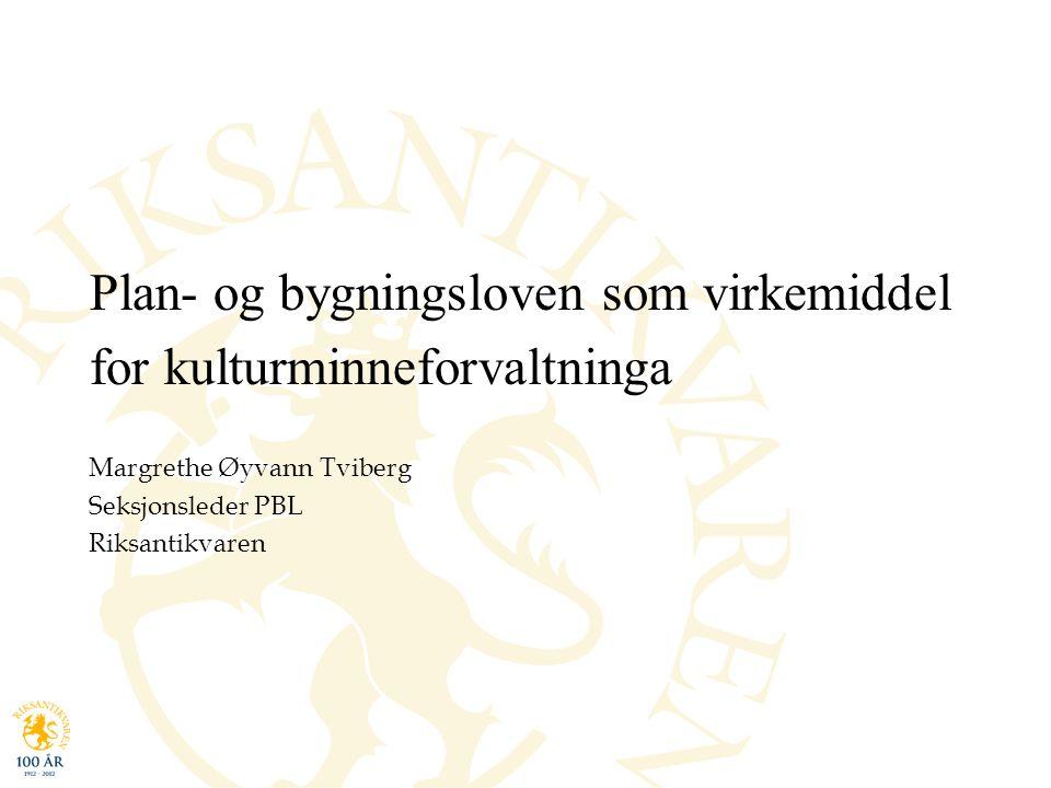Plan- og bygningsloven som virkemiddel for kulturminneforvaltninga Margrethe Øyvann Tviberg Seksjonsleder PBL Riksantikvaren