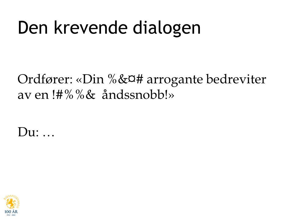 Den krevende dialogen Ordfører: «Din %&¤# arrogante bedreviter av en !#%& åndssnobb!» Du: …